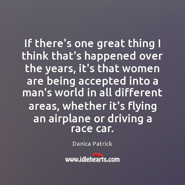 If there's one great thing I think that's happened over the years, Danica Patrick Picture Quote