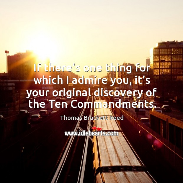 If there's one thing for which I admire you, it's your original discovery of the ten commandments. Image