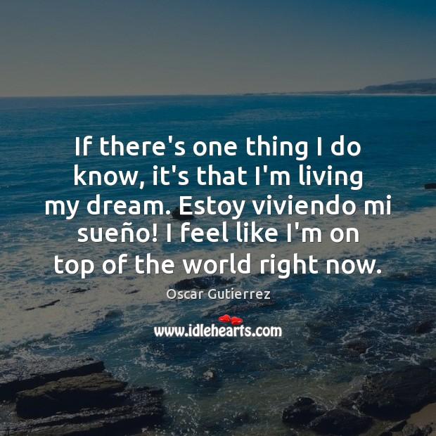 If there's one thing I do know, it's that I'm living my Oscar Gutierrez Picture Quote