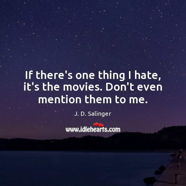 If there's one thing I hate, it's the movies. Don't even mention them to me. J. D. Salinger Picture Quote