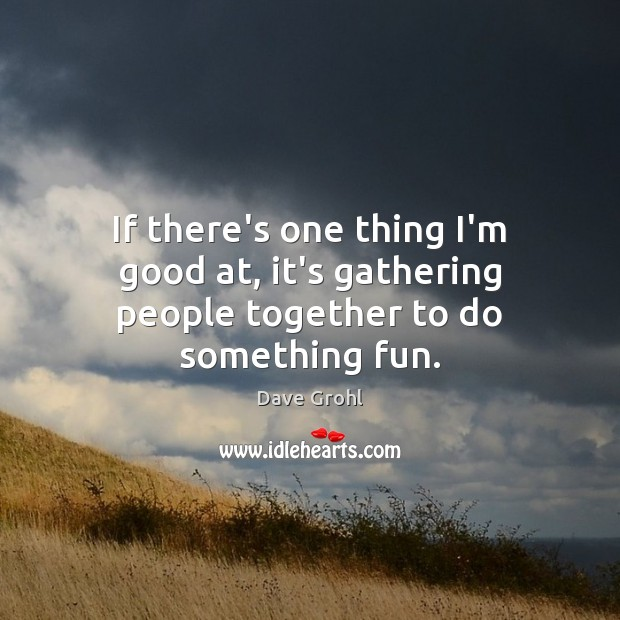 If there's one thing I'm good at, it's gathering people together to do something fun. Dave Grohl Picture Quote