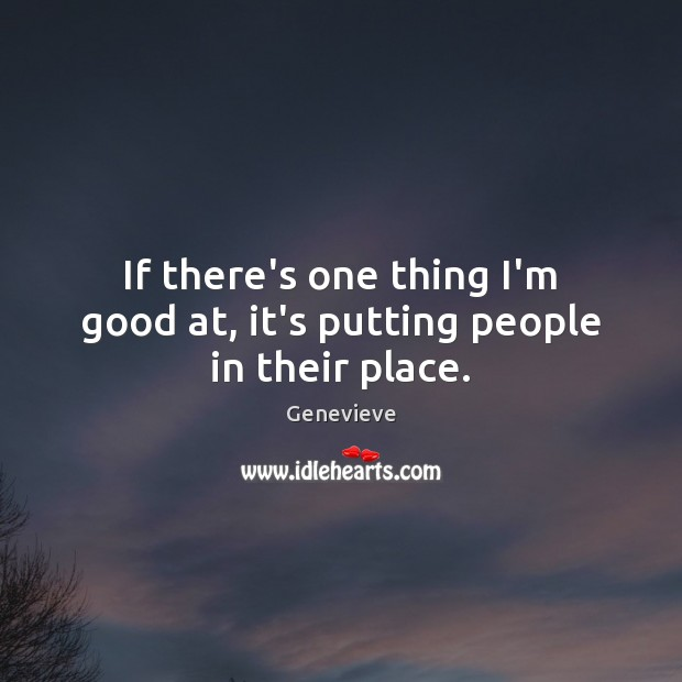 If there's one thing I'm good at, it's putting people in their place. Image