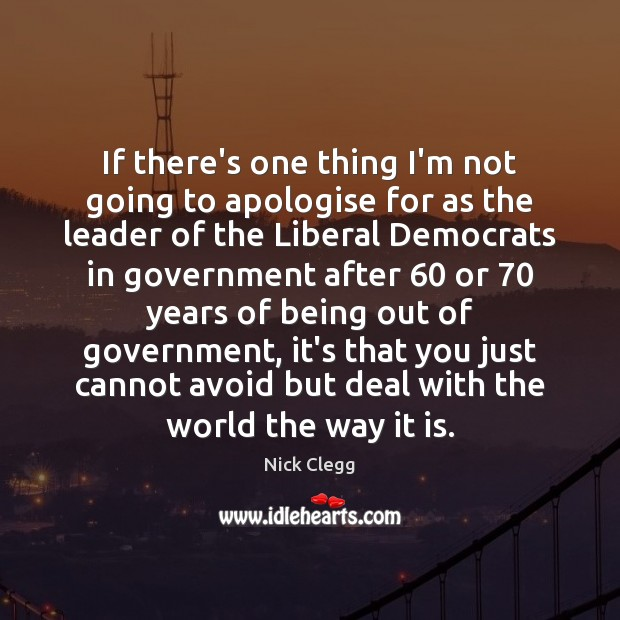 If there's one thing I'm not going to apologise for as the Nick Clegg Picture Quote