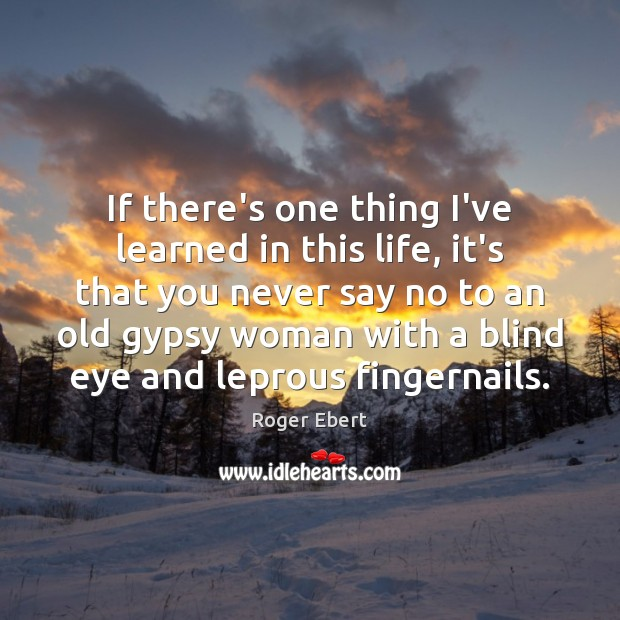 If there's one thing I've learned in this life, it's that you Roger Ebert Picture Quote