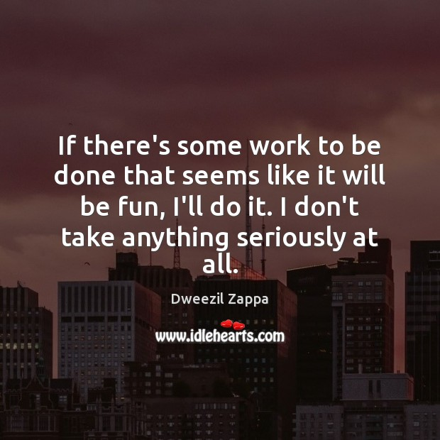 If there's some work to be done that seems like it will Dweezil Zappa Picture Quote