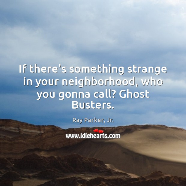 If there's something strange in your neighborhood, who you gonna call? Ghost Busters. Ray Parker, Jr. Picture Quote