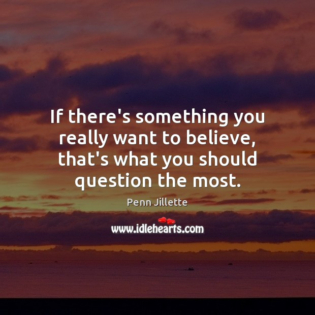 If there's something you really want to believe, that's what you should question the most. Image