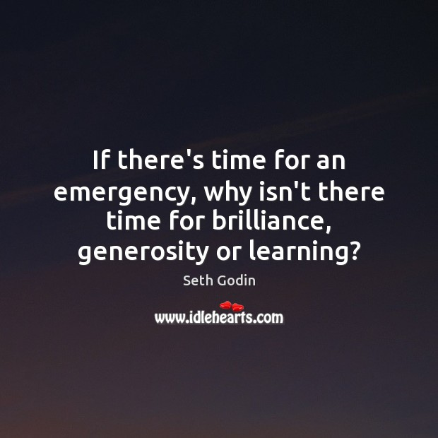 If there's time for an emergency, why isn't there time for brilliance, Seth Godin Picture Quote