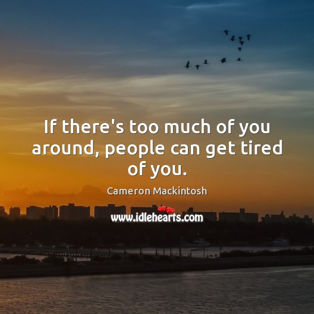 If there's too much of you around, people can get tired of you. Cameron Mackintosh Picture Quote