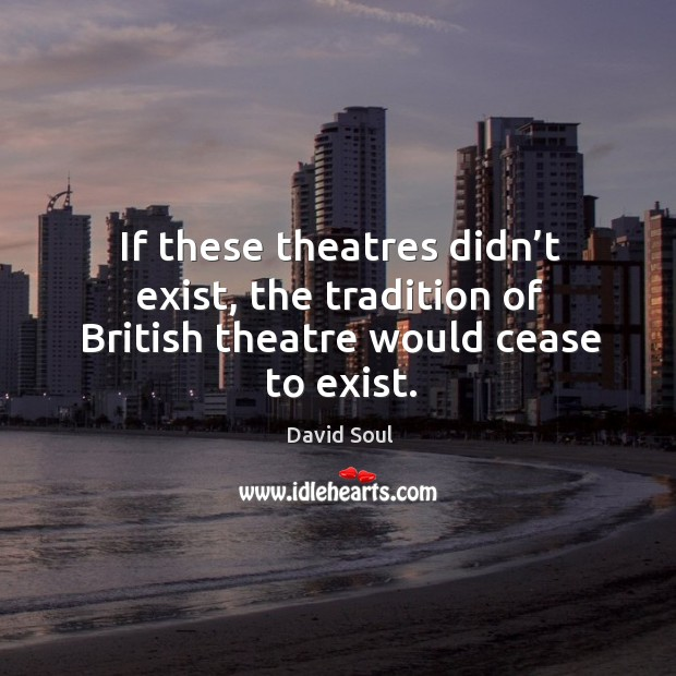 If these theatres didn't exist, the tradition of british theatre would cease to exist. David Soul Picture Quote