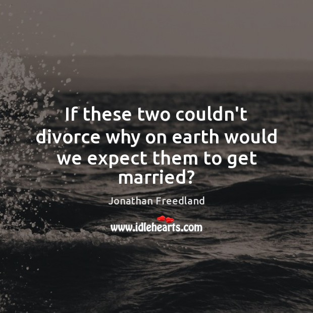 If these two couldn't divorce why on earth would we expect them to get married? Divorce Quotes Image