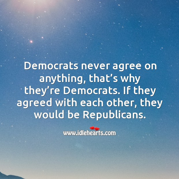 If they agreed with each other, they would be republicans. Image