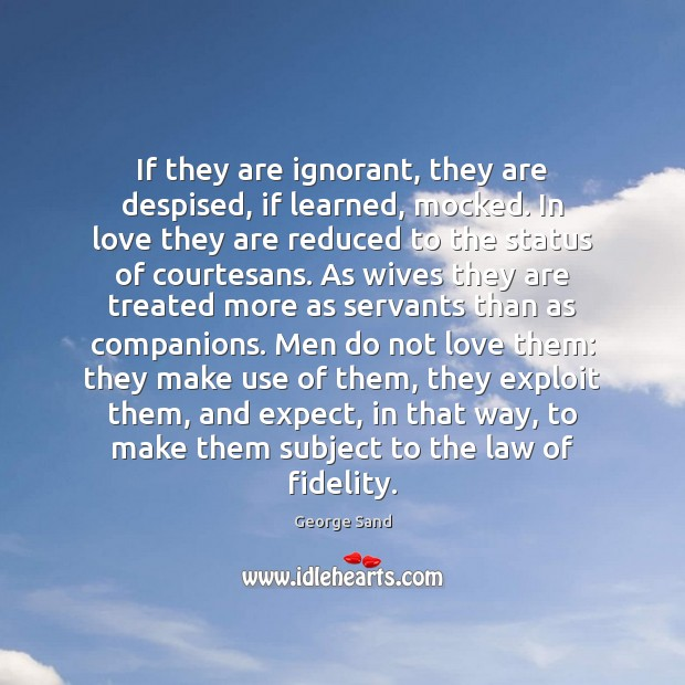 If they are ignorant, they are despised, if learned, mocked. In love George Sand Picture Quote
