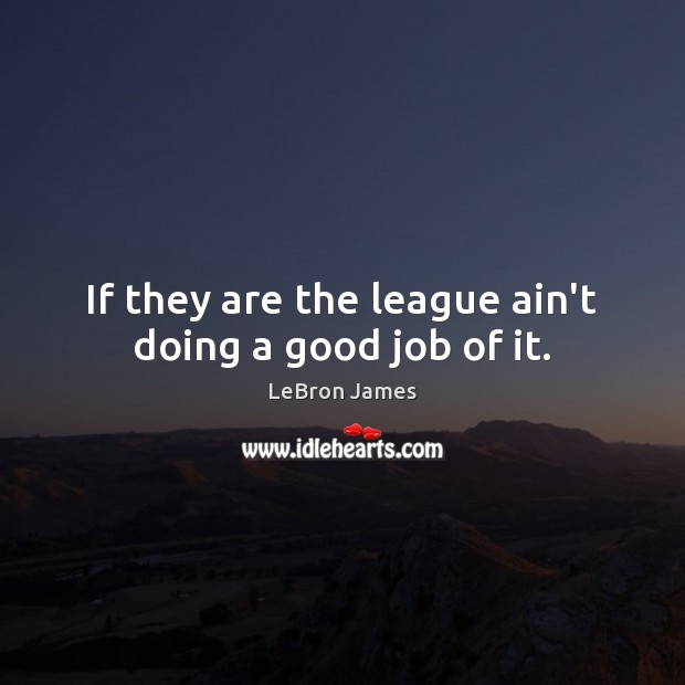 If they are the league ain't doing a good job of it. LeBron James Picture Quote