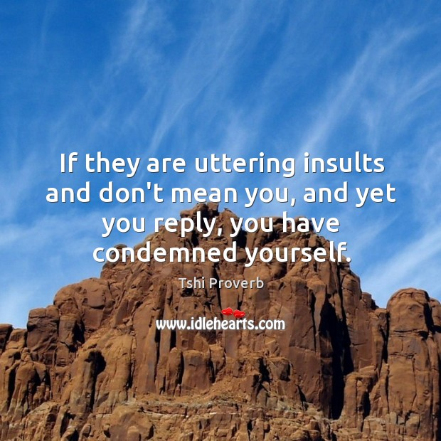 Image, If they are uttering insults and don't mean you, and yet you reply, you have condemned yourself.