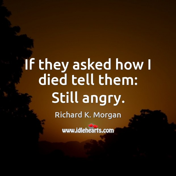 If they asked how I died tell them: Still angry. Image