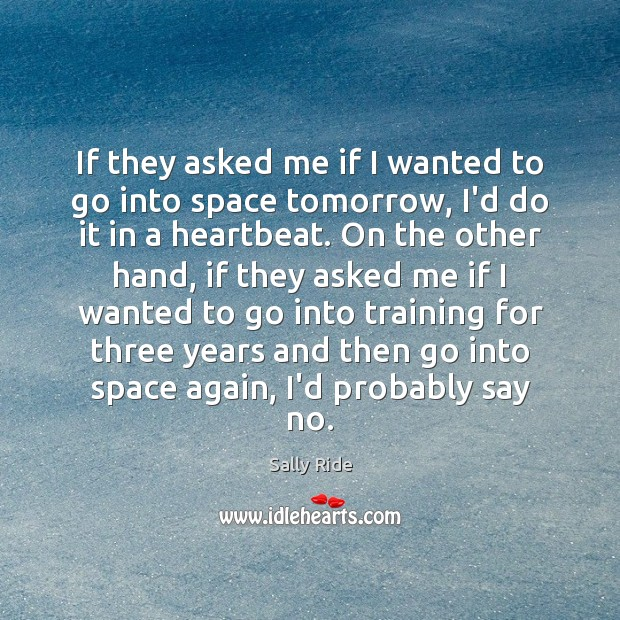 If they asked me if I wanted to go into space tomorrow, Sally Ride Picture Quote