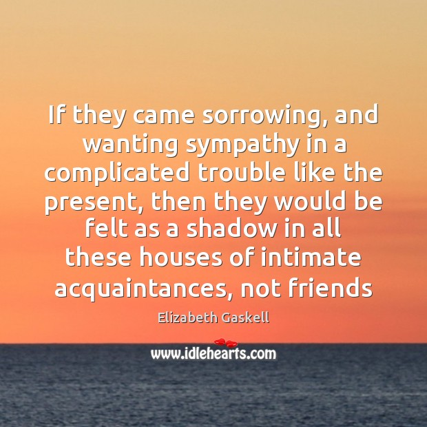 If they came sorrowing, and wanting sympathy in a complicated trouble like Elizabeth Gaskell Picture Quote