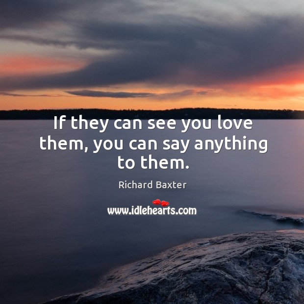 If they can see you love them, you can say anything to them. Richard Baxter Picture Quote