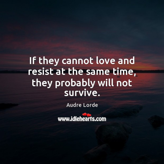 If they cannot love and resist at the same time, they probably will not survive. Audre Lorde Picture Quote