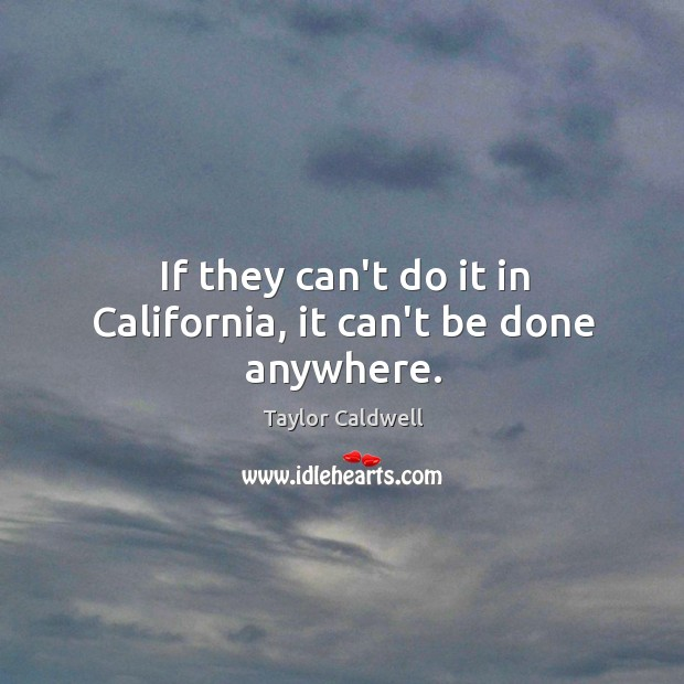 If they can't do it in California, it can't be done anywhere. Taylor Caldwell Picture Quote