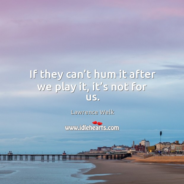If they can't hum it after we play it, it's not for us. Image