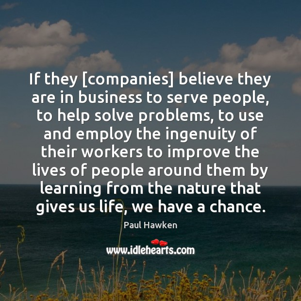 If they [companies] believe they are in business to serve people, to Paul Hawken Picture Quote