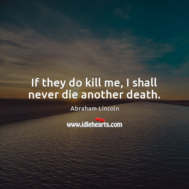 If they do kill me, I shall never die another death. Abraham Lincoln Picture Quote
