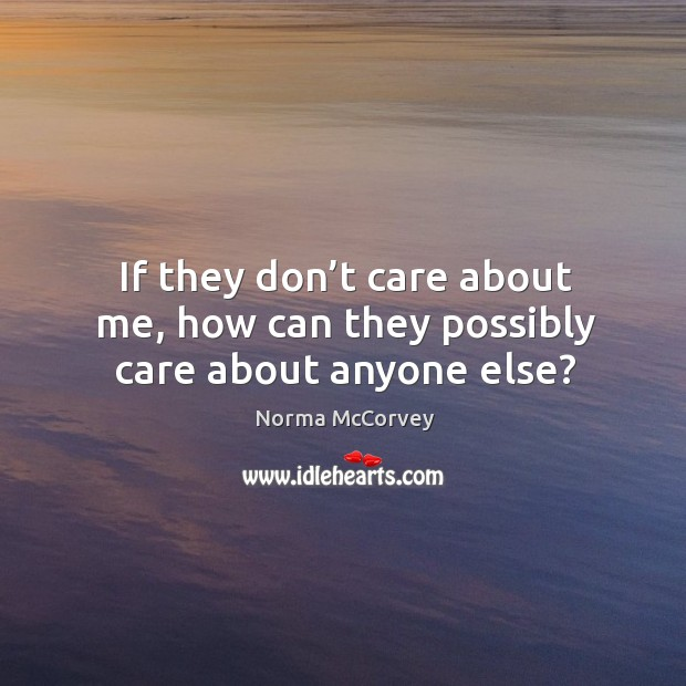 If they don't care about me, how can they possibly care about anyone else? Norma McCorvey Picture Quote