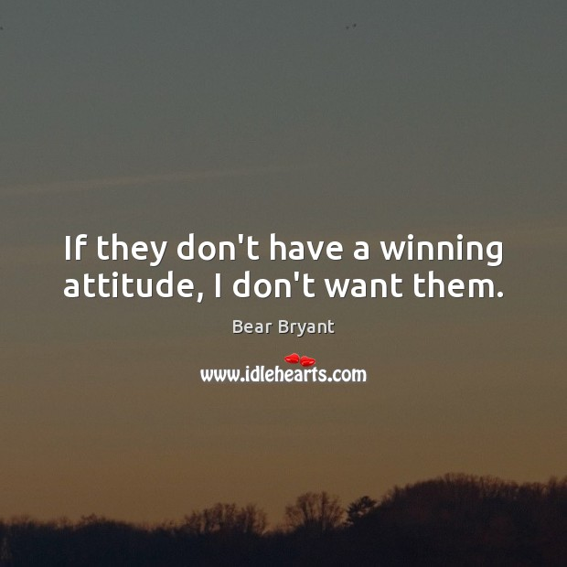 If they don't have a winning attitude, I don't want them. Bear Bryant Picture Quote