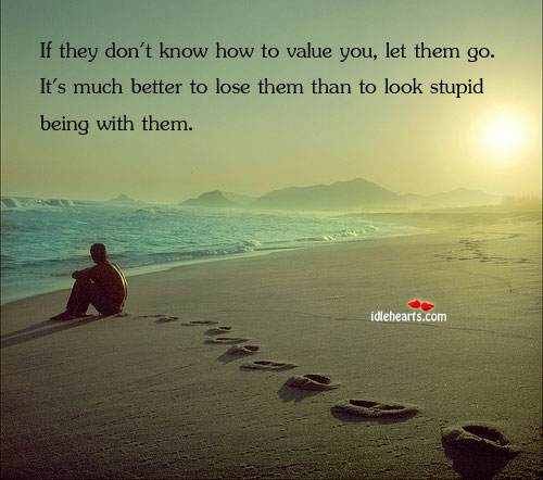If They Don't Know How To Value You, So Let Them Go. It's…