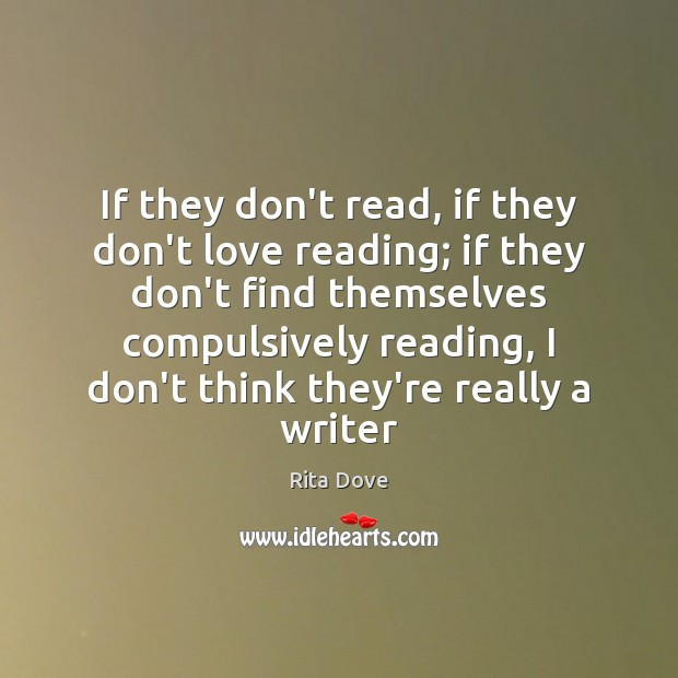 If they don't read, if they don't love reading; if they don't Rita Dove Picture Quote