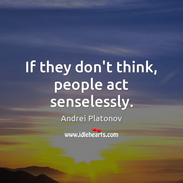 Image, If they don't think, people act senselessly.