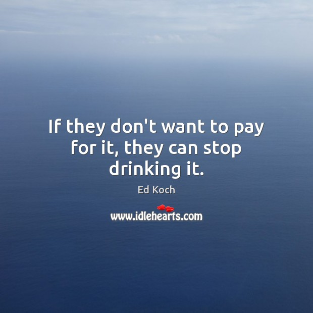 If they don't want to pay for it, they can stop drinking it. Ed Koch Picture Quote