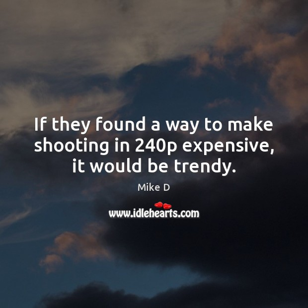 If they found a way to make shooting in 240p expensive, it would be trendy. Mike D Picture Quote