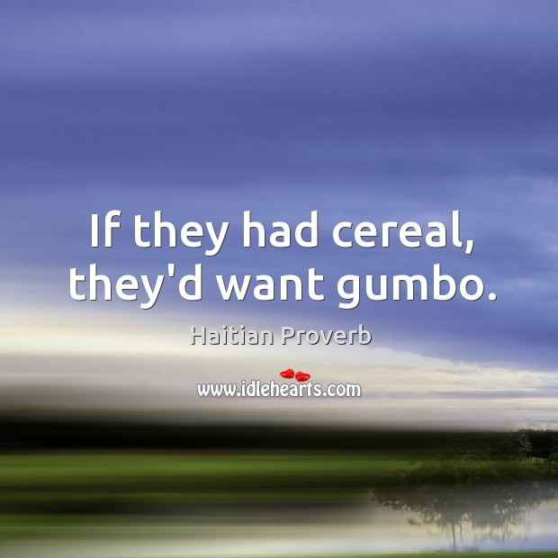 If they had cereal, they'd want gumbo. Haitian Proverbs Image