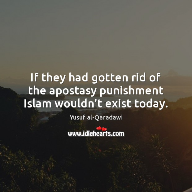 Image, If they had gotten rid of the apostasy punishment Islam wouldn't exist today.