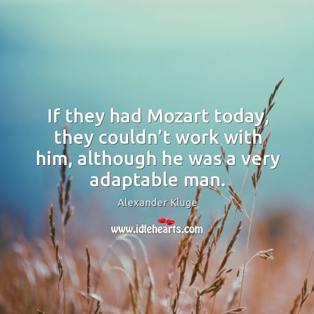 If they had mozart today, they couldn't work with him, although he was a very adaptable man. Image