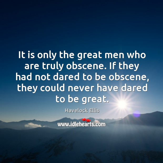 If they had not dared to be obscene, they could never have dared to be great. Havelock Ellis Picture Quote