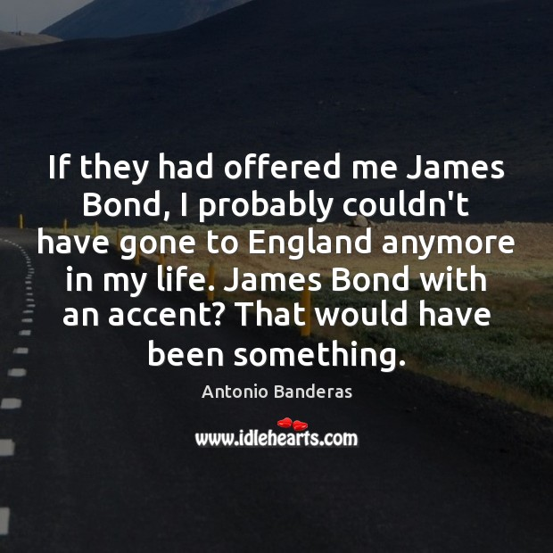 If they had offered me James Bond, I probably couldn't have gone Image