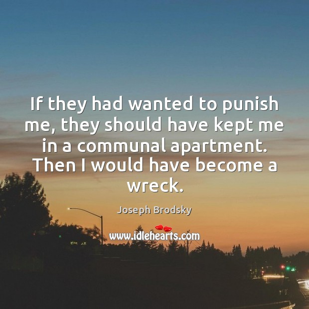 If they had wanted to punish me, they should have kept me Joseph Brodsky Picture Quote