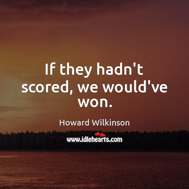 If they hadn't scored, we would've won. Image