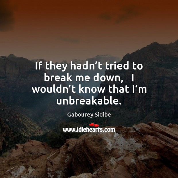 If they hadn't tried to break me down,   I wouldn't know that I'm unbreakable. Gabourey Sidibe Picture Quote