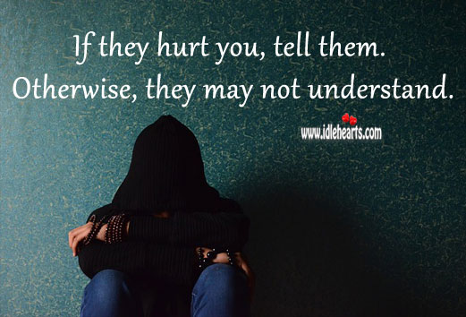 If they hurt you, tell them. Hurt Quotes Image