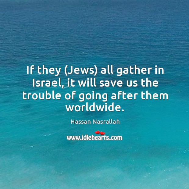 Image, If they (Jews) all gather in Israel, it will save us the