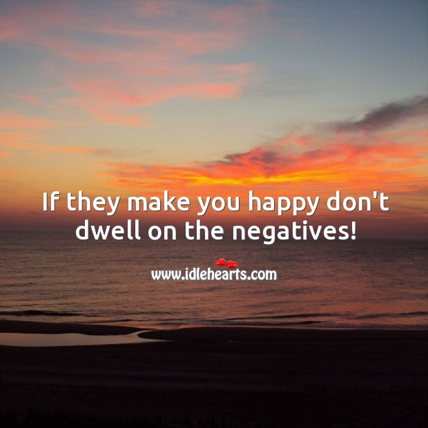 Image, If they make you happy don't dwell on the negatives!