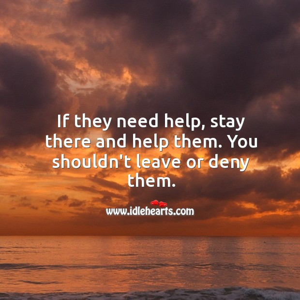 Image, If they need help, stay there and help them. You shouldn't leave or deny them.