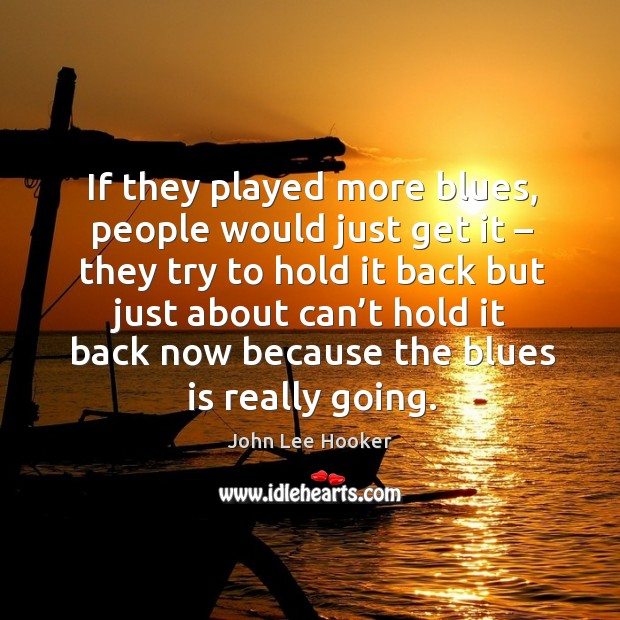 If they played more blues, people would just get it – they try to hold it back but just about can't John Lee Hooker Picture Quote