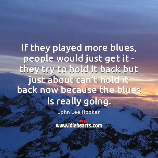 If they played more blues, people would just get it – they John Lee Hooker Picture Quote