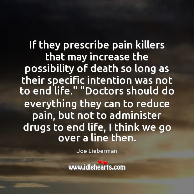 If they prescribe pain killers that may increase the possibility of death Joe Lieberman Picture Quote